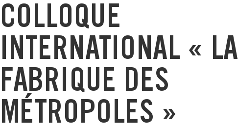 Colloque international « La fabrique des métropoles »